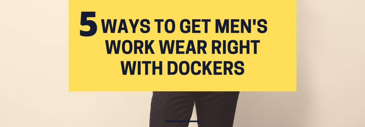 5 ways to get Men's work wear right with Dockers
